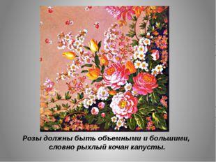 Розы должны быть объемными и большими, словно рыхлый кочан капусты.