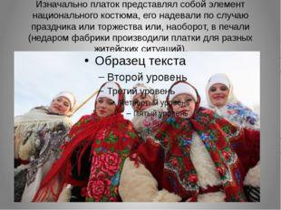 Изначально платок представлял собой элемент национального костюма, его надева