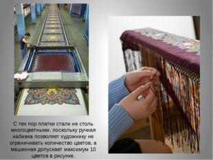С тех пор платки стали не столь многоцветными, поскольку ручная набивка позво