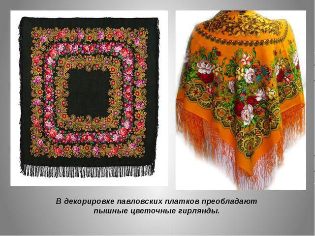 В декорировке павловских платков преобладают пышные цветочные гирлянды.
