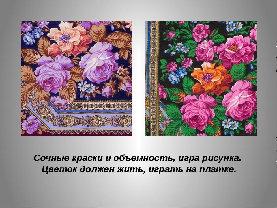 Сочные краски и объемность, игра рисунка. Цветок должен жить, играть на платке.