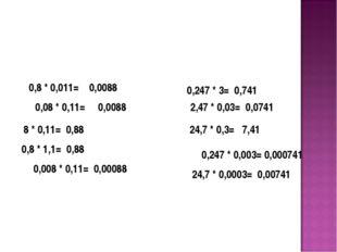 0,8 * 0,011= 0,0088 0,08 * 0,11= 0,0088 8 * 0,11= 0,88 0,8 * 1,1= 0,88 0,008