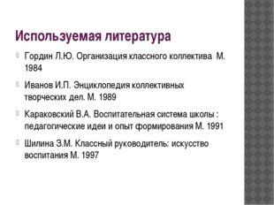 Используемая литература Гордин Л.Ю. Организация классного коллектива М. 1984