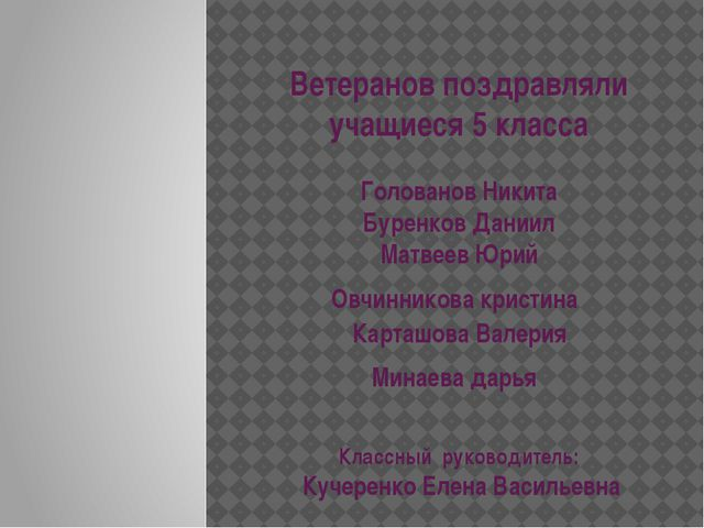 Ветеранов поздравляли учащиеся 5 класса Голованов Никита Буренков Даниил Матв...
