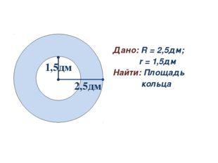 Задача № 2 Дано: R = 2,5дм; r = 1,5дм Найти: Площадь кольца 2,5дм 1,5дм