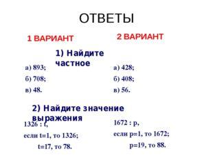 ОТВЕТЫ 1) Найдите частное а) 893; б) 708; в) 48. а) 428; б) 408; в) 56. 2) На