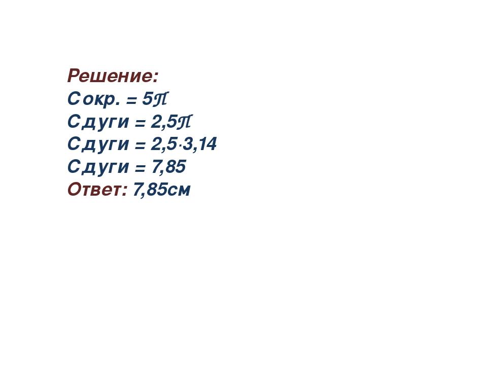 Решение: Сокр. = 5П Сдуги = 2,5П Сдуги = 2,5∙3,14 Сдуги = 7,85 Ответ: 7,85см