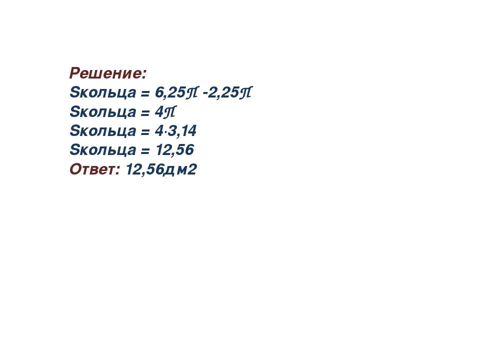 Решение: Sкольца = 6,25П -2,25П Sкольца = 4П Sкольца = 4∙3,14 Sкольца = 12,56...