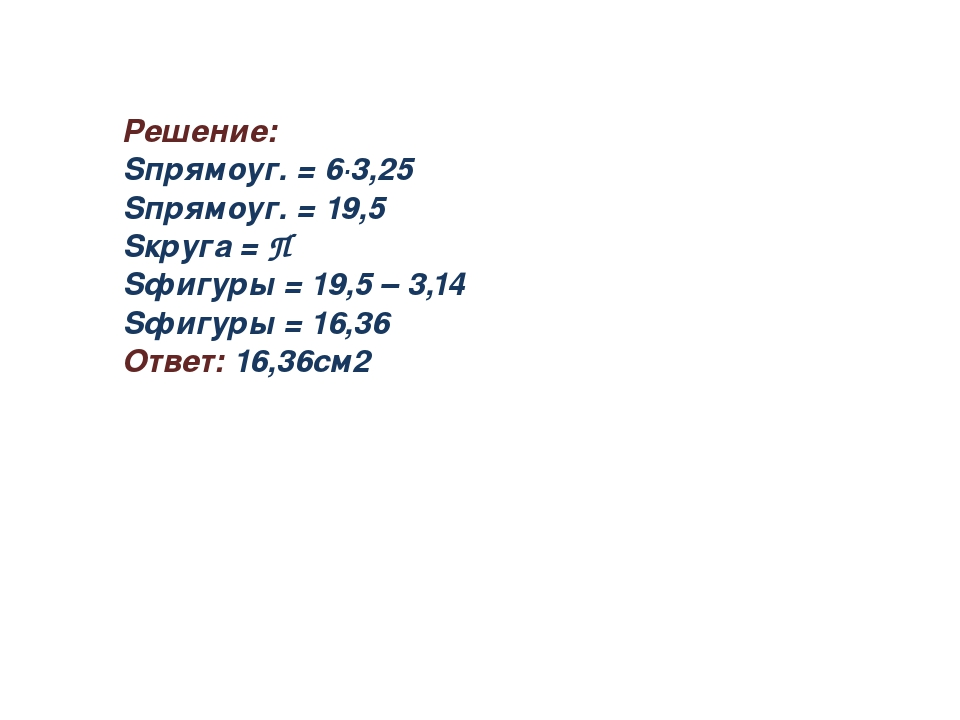 Решение: Sпрямоуг. = 6∙3,25 Sпрямоуг. = 19,5 Sкруга = П Sфигуры = 19,5 – 3,14...