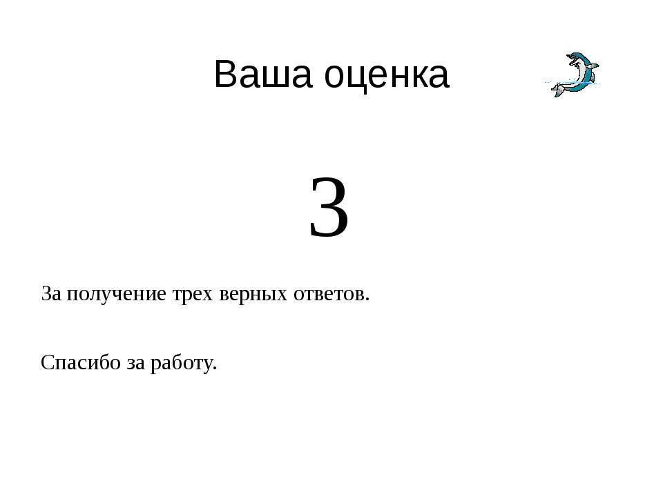 Ваша оценка 3 За получение трех верных ответов. Спасибо за работу.