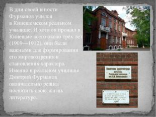 В дни своей юности Фурманов учился вКинешемском реальном училище. И хотя он