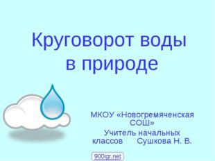 Круговорот воды в природе МКОУ «Новогремяченская СОШ» Учитель начальных класс