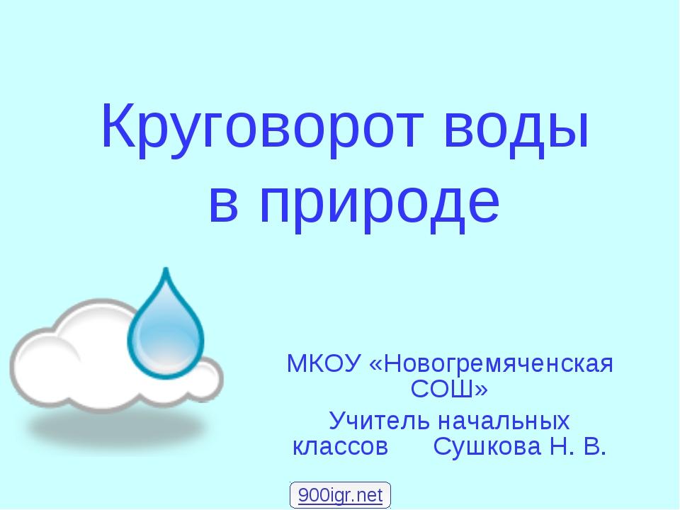 Круговорот воды в природе МКОУ «Новогремяченская СОШ» Учитель начальных класс...