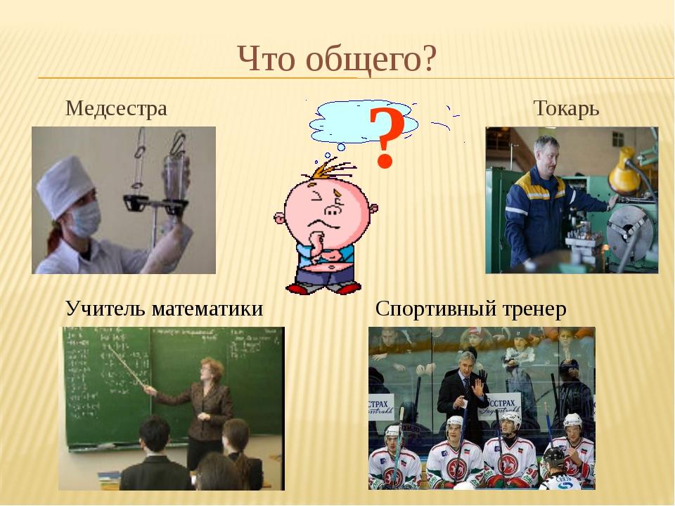 Что общего? Медсестра Токарь ? Учитель математики Спортивный тренер