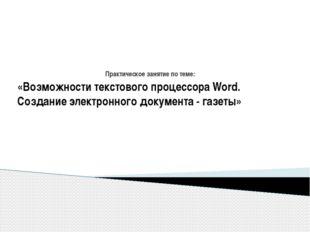 Практическое занятие по теме: «Возможности текстового процессора Word. Создан