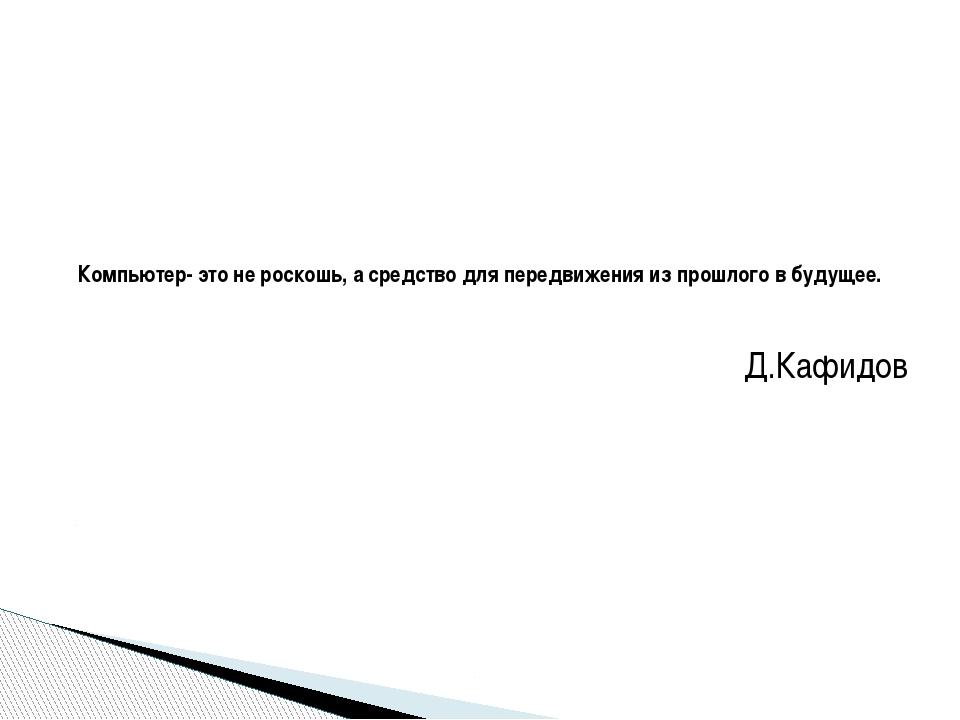 Д.Кафидов Компьютер- это не роскошь, а средство для передвижения из прошлого...