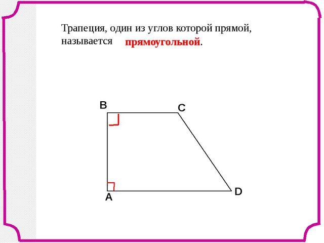 Трапеция, один из углов которой прямой, называется прямоугольной. В С D A