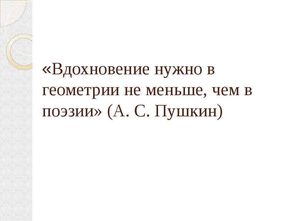 «Вдохновение нужно в геометрии не меньше, чем в поэзии» (А. С. Пушкин)