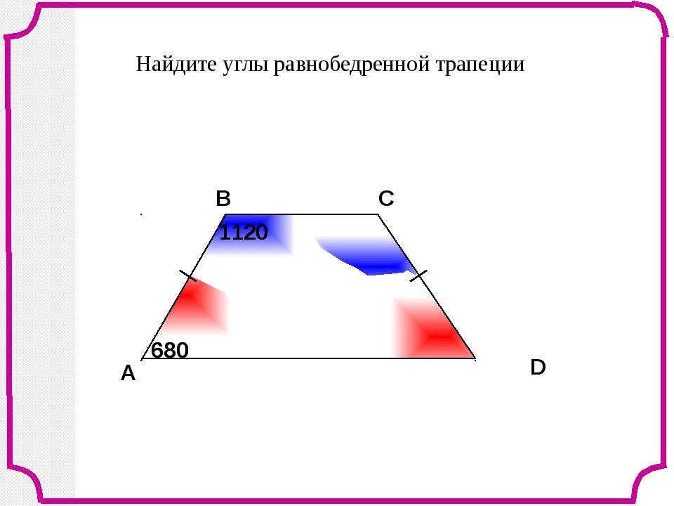 A В С D Найдите углы равнобедренной трапеции 680 680 1120 1120 Л.С. Атанасян...