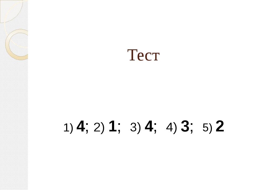 Тест 1) 4; 2) 1; 3) 4; 4) 3; 5) 2