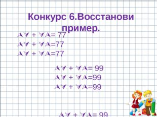 Конкурс 6.Восстанови пример.  + = 77  + =77  + =77  + = 99 