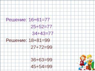 Решение: 16+61=77 25+52=77 34+43=77 Решение: 18+81=99 27+72=99 36+63=99 45+54