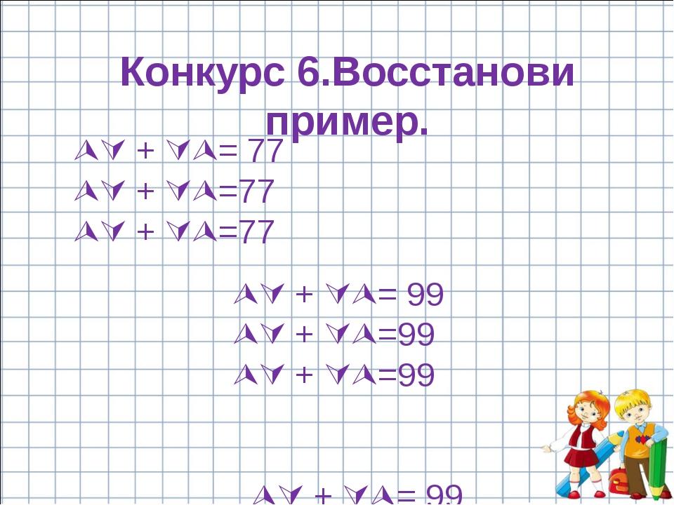 Конкурс 6.Восстанови пример.  + = 77  + =77  + =77  + = 99 ...