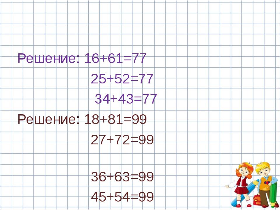Решение: 16+61=77 25+52=77 34+43=77 Решение: 18+81=99 27+72=99 36+63=99 45+54...