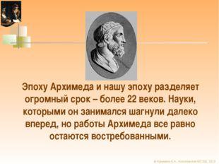 Эпоху Архимеда и нашу эпоху разделяет огромный срок – более 22 веков. Науки,