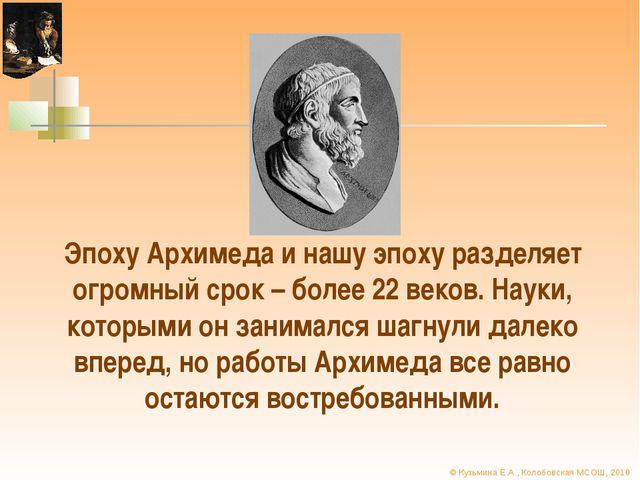 Эпоху Архимеда и нашу эпоху разделяет огромный срок – более 22 веков. Науки,...