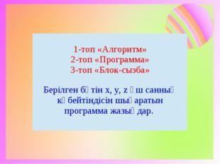 1-топ «Алгоритм» 2-топ «Программа» 3-топ «Блок-сызба» Берілгенбүтін х,y, zүш