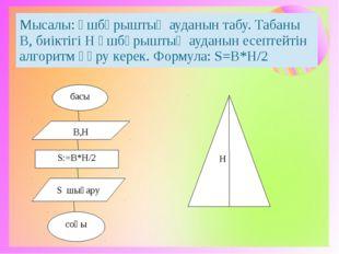 басы В,Н S:=B*H/2 S шығару соңы H Мысалы:Үшбұрыштың ауданынтабу.ТабаныВ,биікт