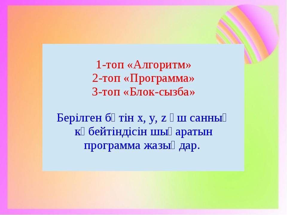 1-топ «Алгоритм» 2-топ «Программа» 3-топ «Блок-сызба» Берілгенбүтін х,y, zүш...