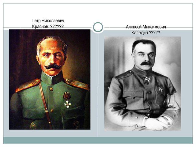 Петр Николаевич Краснов ?????? Алексей Максимович Каледин ?????