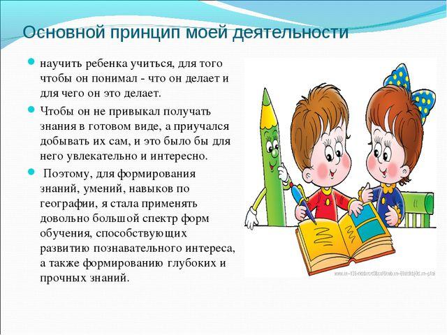 Основной принцип моей деятельности научить ребенка учиться, для того чтобы он...