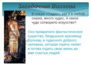 Загадочная Волхова В опере «Садко», как и в любой сказке, много чудес. А како