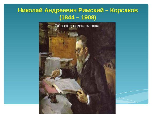 Николай Андреевич Римский – Корсаков (1844 – 1908)