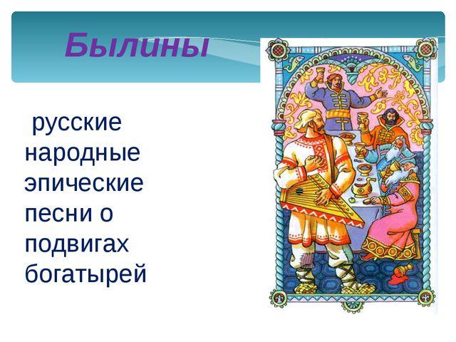 русские народные эпические песни о подвигах богатырей Былины