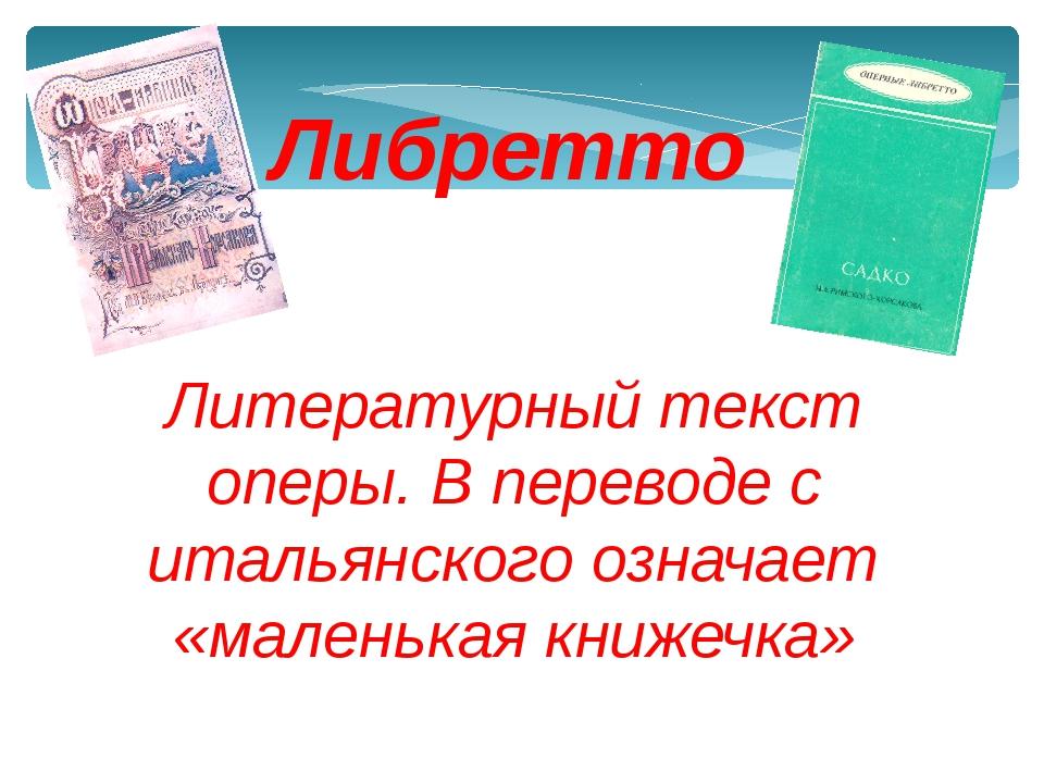 Литературный текст оперы. В переводе с итальянского означает «маленькая книже...