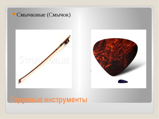 Струнные инструменты Смычковые (Смычок) Щипковые (медиатор)