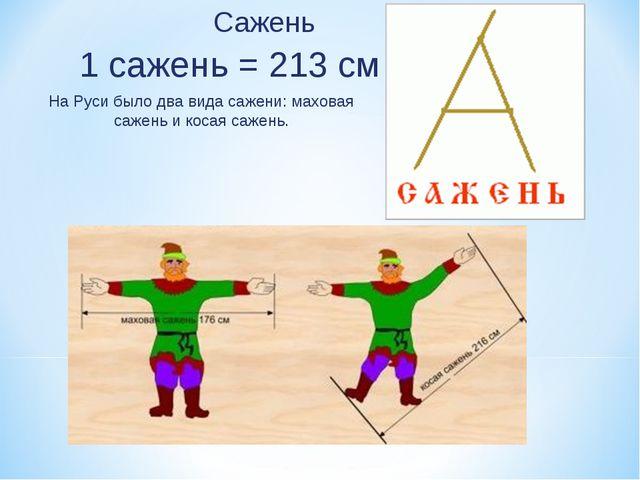 Сажень 1 сажень = 213 см На Руси было два вида сажени: маховая сажень и косая...