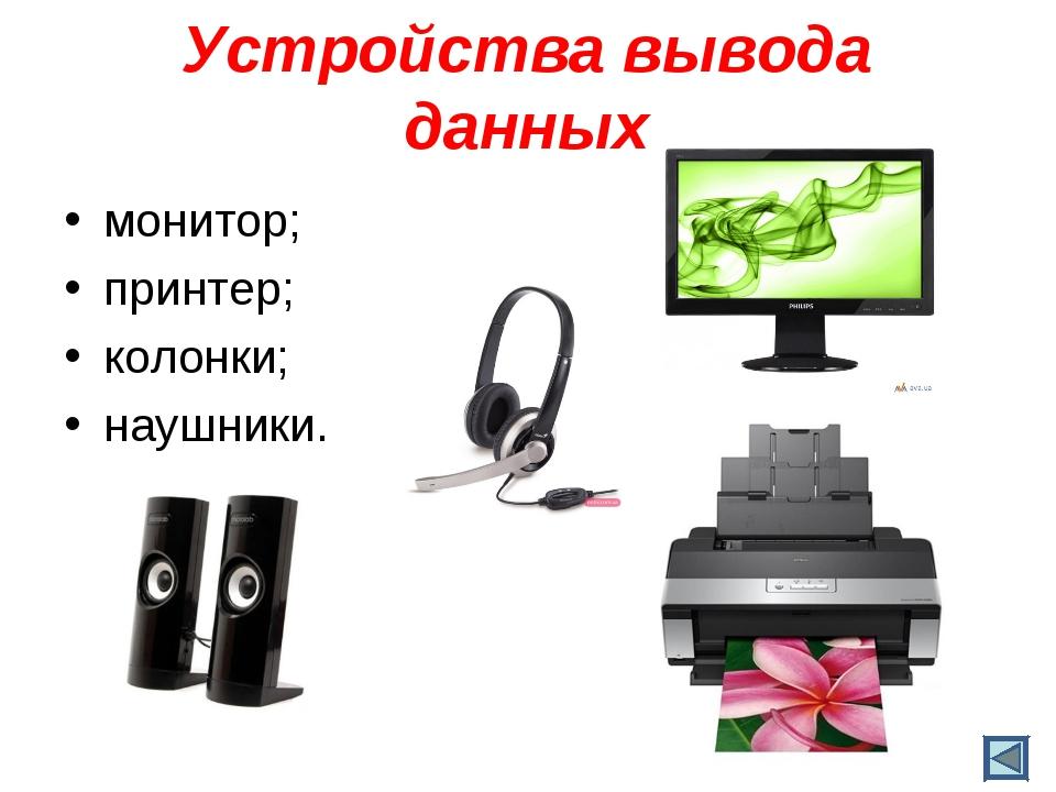 Устройства вывода данных монитор; принтер; колонки; наушники.