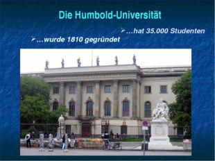 Die Humbold-Universität …wurde 1810 gegründet …hat 35.000 Studenten