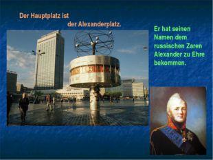 Der Hauptplatz ist der Alexanderplatz. Er hat seinen Namen dem russischen Zar