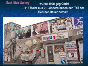 East-Side-Gallery …wurde 1990 gegründet …118 Maler aus 21 Ländern haben den T