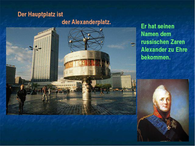 Der Hauptplatz ist der Alexanderplatz. Er hat seinen Namen dem russischen Zar...
