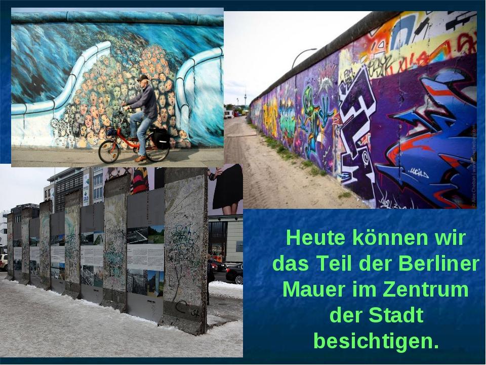 Heute können wir das Teil der Berliner Mauer im Zentrum der Stadt besichtigen.