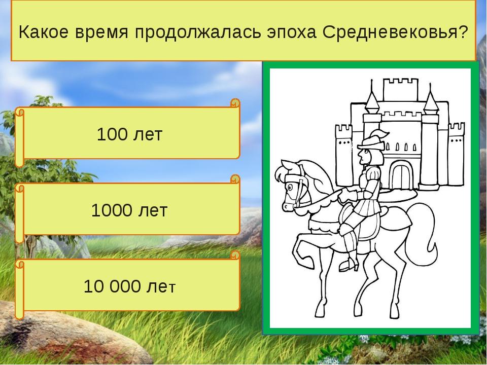100 лет 10 000 лет 1000 лет Какое время продолжалась эпоха Средневековья?