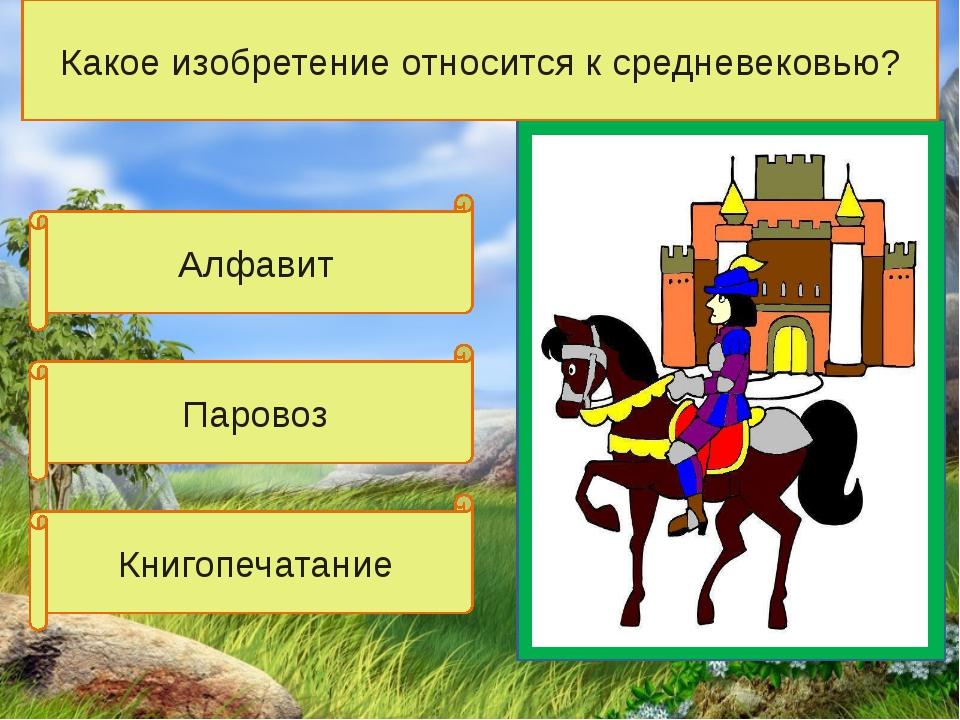 Алфавит Книгопечатание Паровоз Какое изобретение относится к средневековью?