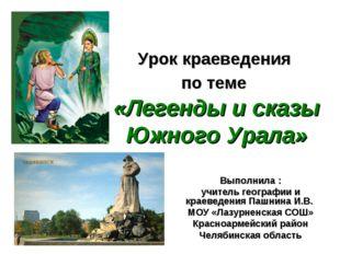 Урок краеведения по теме «Легенды и сказы Южного Урала» Выполнила : учитель г